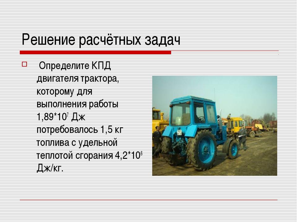 Решение расчётных задач Определите КПД двигателя трактора, которому для выпол...