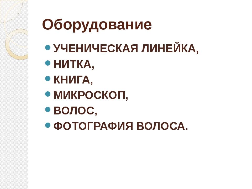 Оборудование УЧЕНИЧЕСКАЯ ЛИНЕЙКА, НИТКА, КНИГА, МИКРОСКОП, ВОЛОС, ФОТОГРАФИЯ...