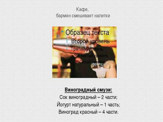 Кафе, бармен смешивает напитки Виноградный смузи: Сок виноградный – 2 части;...