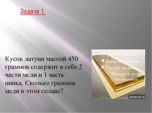 Задача 1. Кусок латуни массой 450 граммов содержит в себе 2 части меди и 1 ча