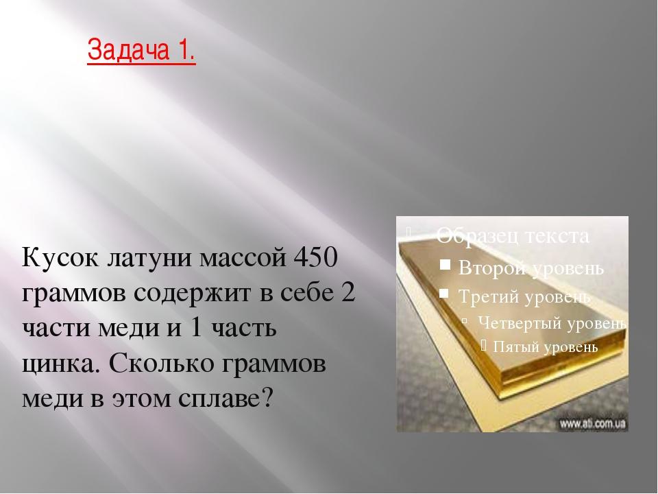Задача 1. Кусок латуни массой 450 граммов содержит в себе 2 части меди и 1 ча...