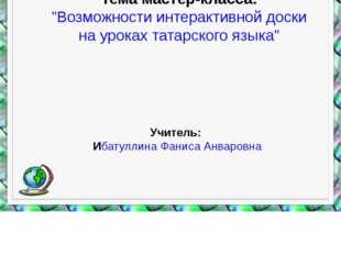 """Тема мастер-класса: """"Возможности интерактивной доски на уроках татарского язы"""