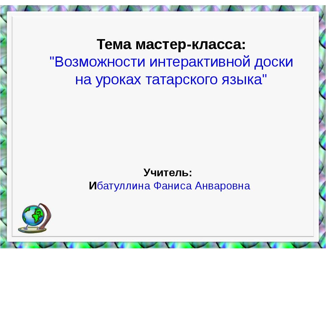 """Тема мастер-класса: """"Возможности интерактивной доски на уроках татарского язы..."""