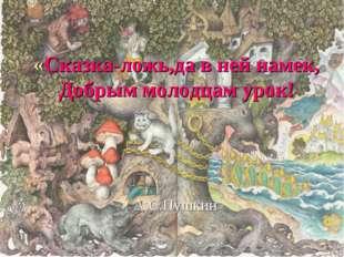 «Сказка-ложь,да в ней намек, Добрым молодцам урок! А.С.Пушкин