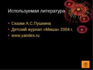 Используемая литература Сказки А.С.Пушкина Детский журнал «Миша» 2004 г. www.