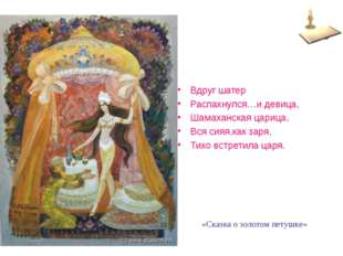 Вдруг шатер Распахнулся…и девица, Шамаханская царица, Вся сияя,как заря, Тихо