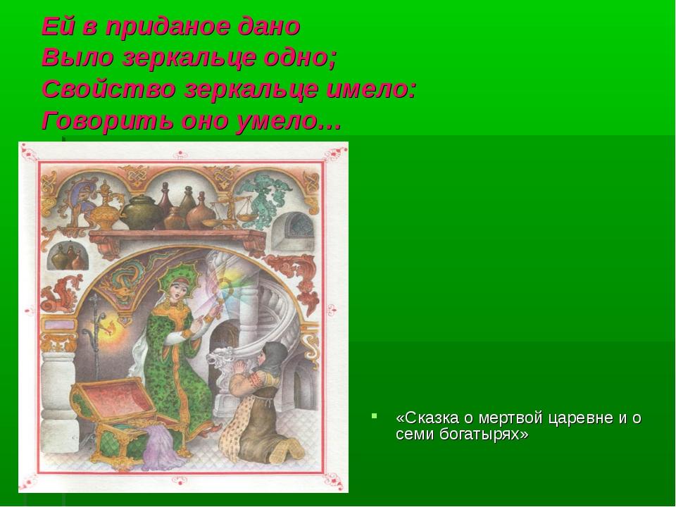 Ей в приданое дано Выло зеркальце одно; Свойство зеркальце имело: Говорить он...