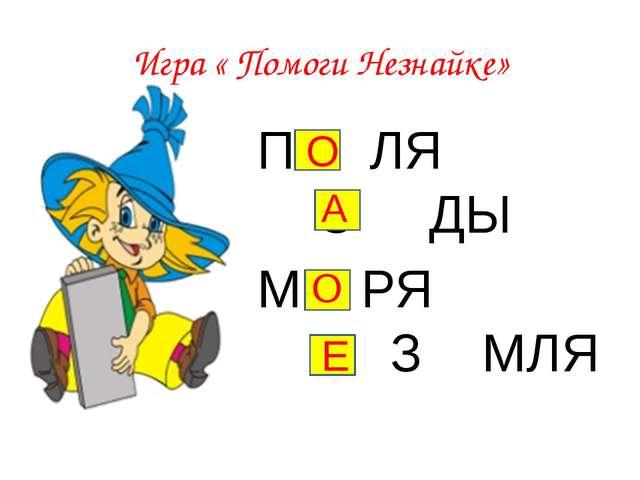 Игра « Помоги Незнайке» П ЛЯ С ДЫ М РЯ З МЛЯ Е О О А