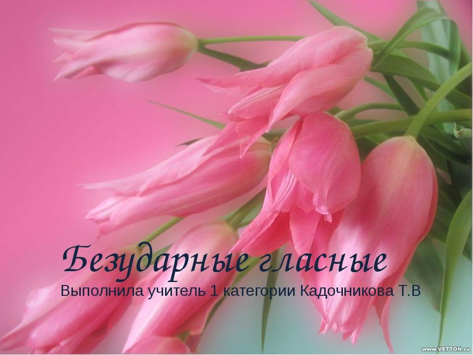 Безударные гласные Выполнила учитель 1 категории Кадочникова Т.В