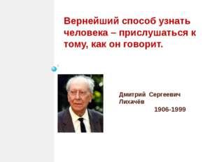 Дмитрий Сергеевич Лихачёв 1906-1999 Вернейший способ узнать человека – прислу