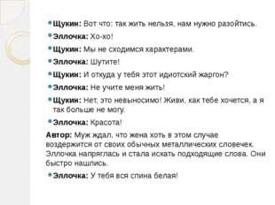 Щукин: Вот что: так жить нельзя, нам нужно разойтись. Эллочка: Хо-хо! Щукин: