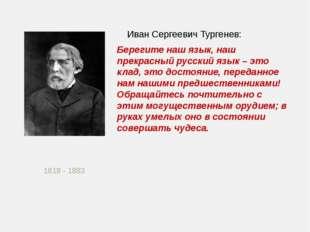 1818 - 1883 Иван Сергеевич Тургенев: Берегите наш язык, наш прекрасный русск