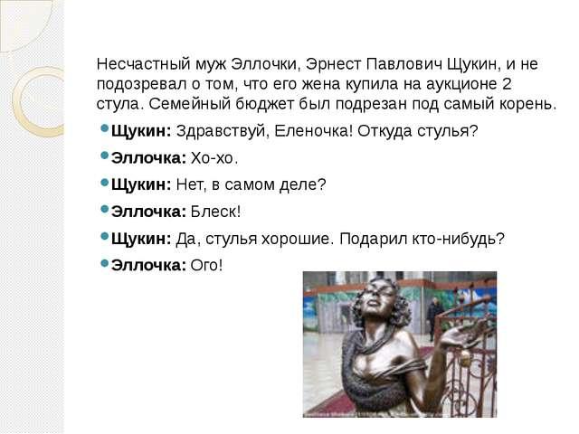 Несчастный муж Эллочки, Эрнест Павлович Щукин, и не подозревал о том, что его...