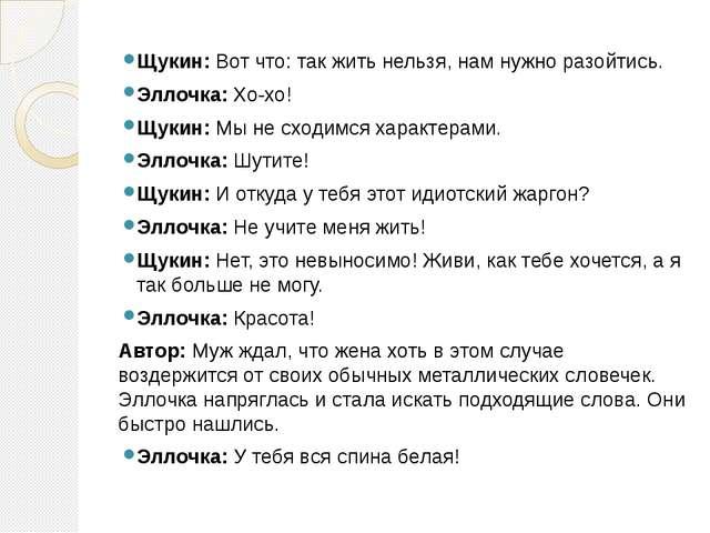 Щукин: Вот что: так жить нельзя, нам нужно разойтись. Эллочка: Хо-хо! Щукин:...