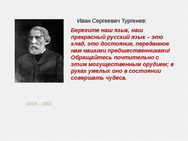 1818 - 1883 Иван Сергеевич Тургенев: Берегите наш язык, наш прекрасный русск...