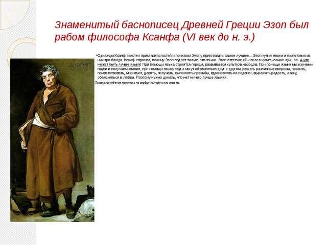Знаменитый баснописец Древней Греции Эзоп был рабом философа Ксанфа (VI век д...