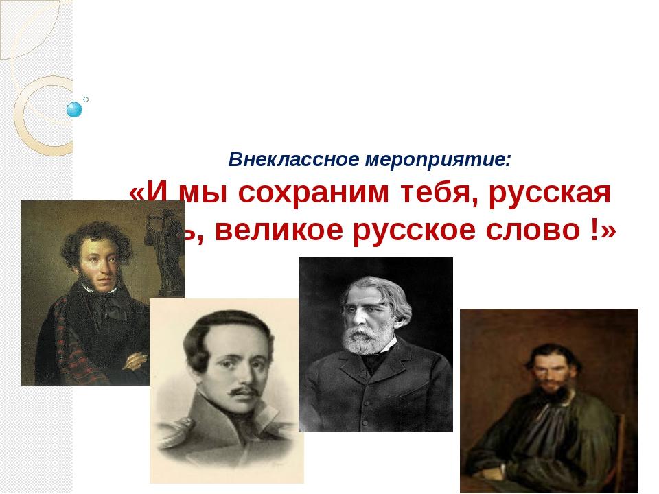 Внеклассное мероприятие: «И мы сохраним тебя, русская речь, великое русское...