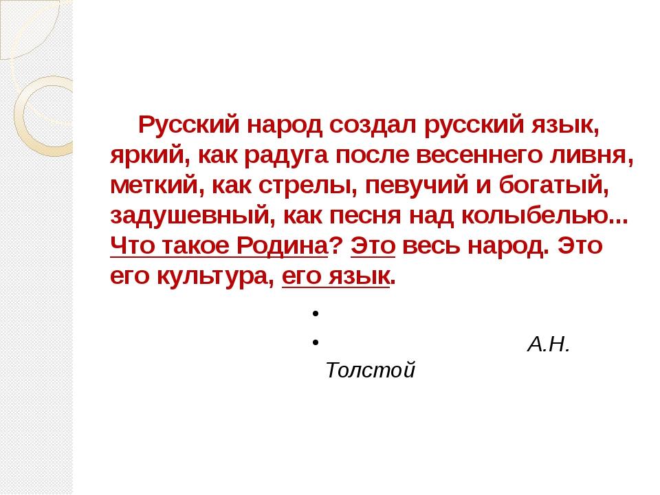 Русский народ создал русский язык, яркий, как радуга после весеннего ливня,...