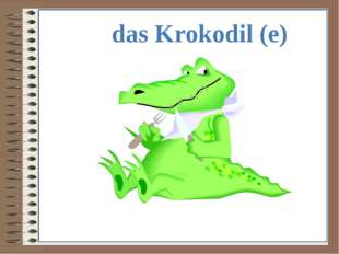 das Krokodil (e)
