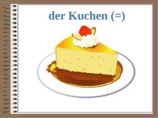 der Kuchen (=)