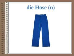die Hose (n)