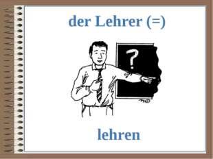 der Lehrer (=) lehren