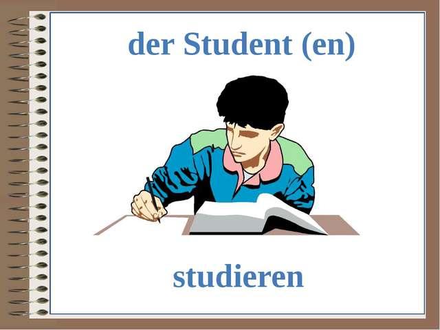 der Student (en) studieren