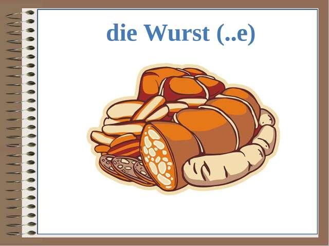 die Wurst (..e)