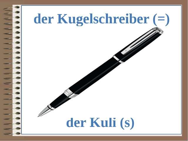 der Kugelschreiber (=) der Kuli (s)