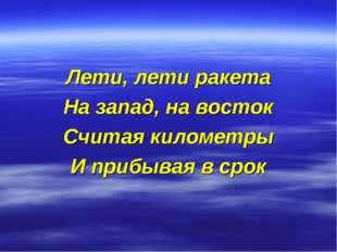 Лети, лети ракета На запад, на восток Считая километры И прибывая в срок
