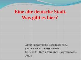 Eine alte deutsche Stadt. Was gibt es hier? Автор презентации: Воронцова Л.В.