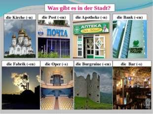 Was gibt es in der Stadt? die Kirche (-n) die Bank (-en) die Apotheke (-n) di