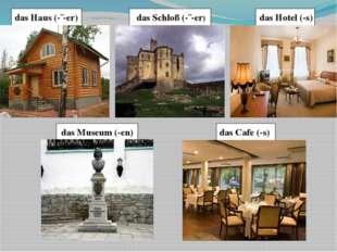 das Hotel (-s) das Museum (-en) das Cafe (-s) das Haus (-¨-er) das Schloß (-