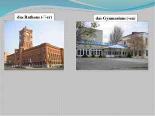 das Gymnasium (-en) das Rathaus (-¨-er)