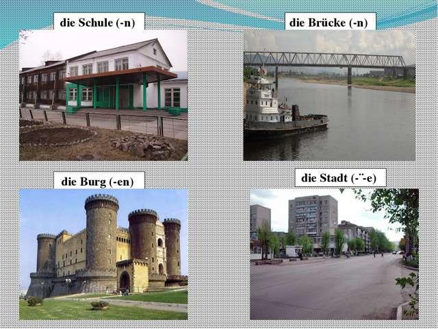 die Schule (-n) die Brücke (-n) die Burg (-en) die Stadt (-¨-e)