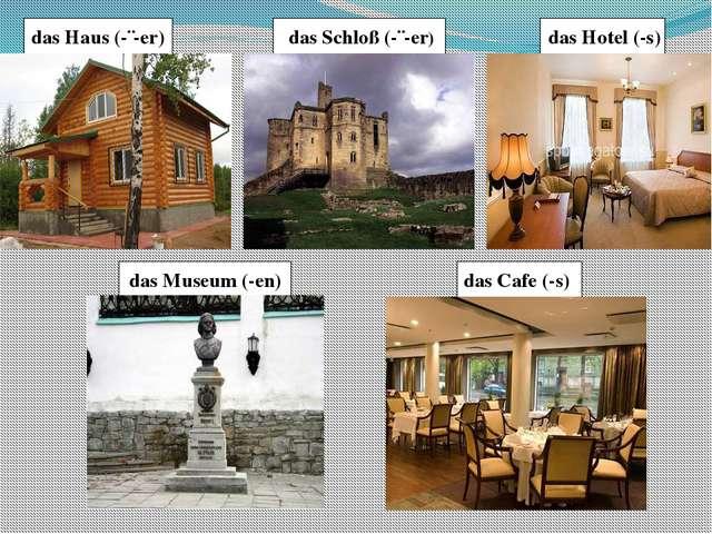 das Hotel (-s) das Museum (-en) das Cafe (-s) das Haus (-¨-er) das Schloß (-...