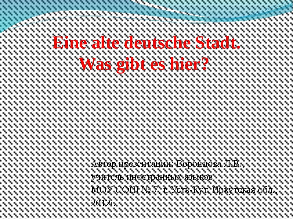 Eine alte deutsche Stadt. Was gibt es hier? Автор презентации: Воронцова Л.В....