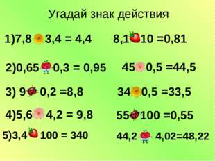1)7,8 – 3,4 = 4,4 2)0,65 + 0,3 = 0,95 3) 9 - 0,2 =8,8 4)5,6 + 4,2 = 9,8 8,1
