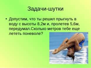 Задачи-шутки Допустим, что ты решил прыгнуть в воду с высоты 8,2м и, пролетев