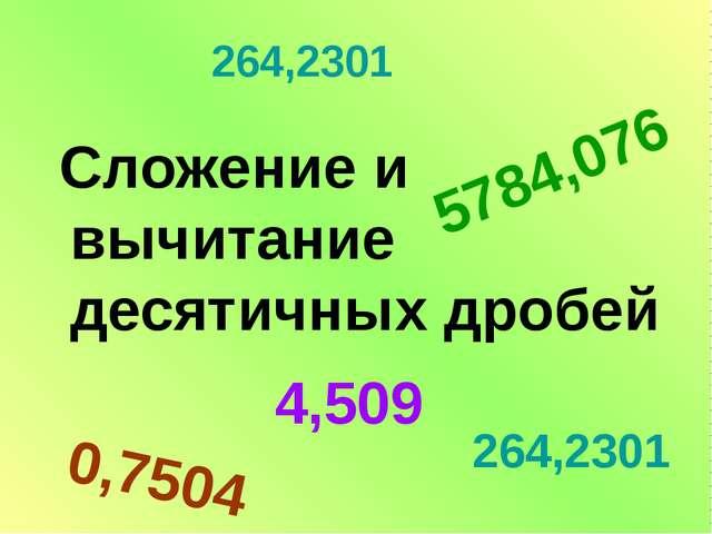 264,2301 Сложение и вычитание десятичных дробей 5784,076 264,2301 4,509 0,7504
