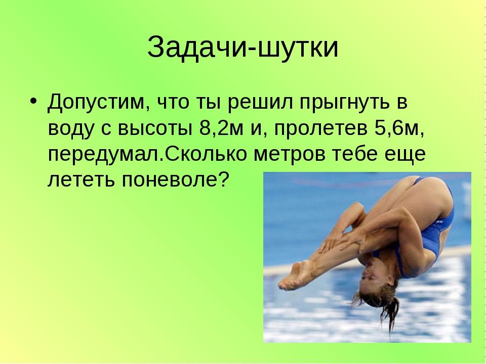 Задачи-шутки Допустим, что ты решил прыгнуть в воду с высоты 8,2м и, пролетев...