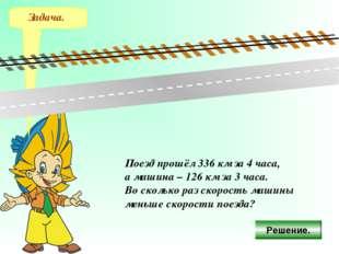 Задача. Поезд прошёл 336 км за 4 часа, а машина – 126 км за 3 часа. Во скольк
