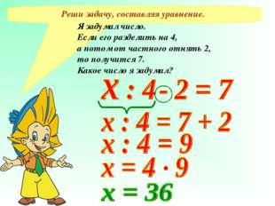 Реши задачу, составляя уравнение. Я задумал число. Если его разделить на 4, а
