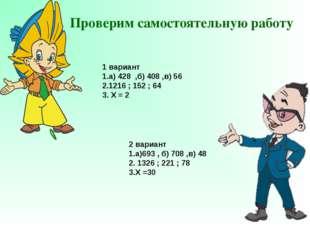 Проверим самостоятельную работу 1 вариант 1.а) 428 ,б) 408 ,в) 56 2.1216 ; 15