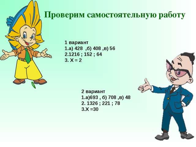 Проверим самостоятельную работу 1 вариант 1.а) 428 ,б) 408 ,в) 56 2.1216 ; 15...