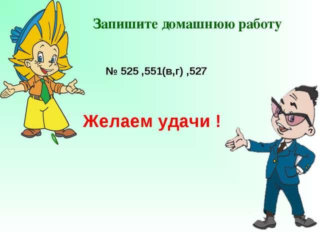Запишите домашнюю работу № 525 ,551(в,г) ,527 Желаем удачи !