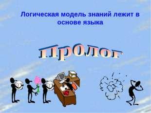 Логическая модель знаний лежит в основе языка
