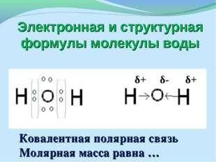 Электронная и структурная формулы молекулы воды δ+ δ- δ+ Ковалентная полярная