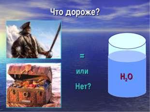 Что дороже? Н2О = или Нет?