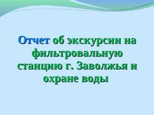 Отчет об экскурсии на фильтровальную станцию г. Заволжья и охране воды